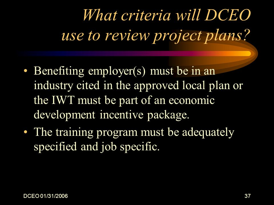 DCEO 01/31/200637 What criteria will DCEO use to review project plans? Benefiting employer(s) must be in an industry cited in the approved local plan