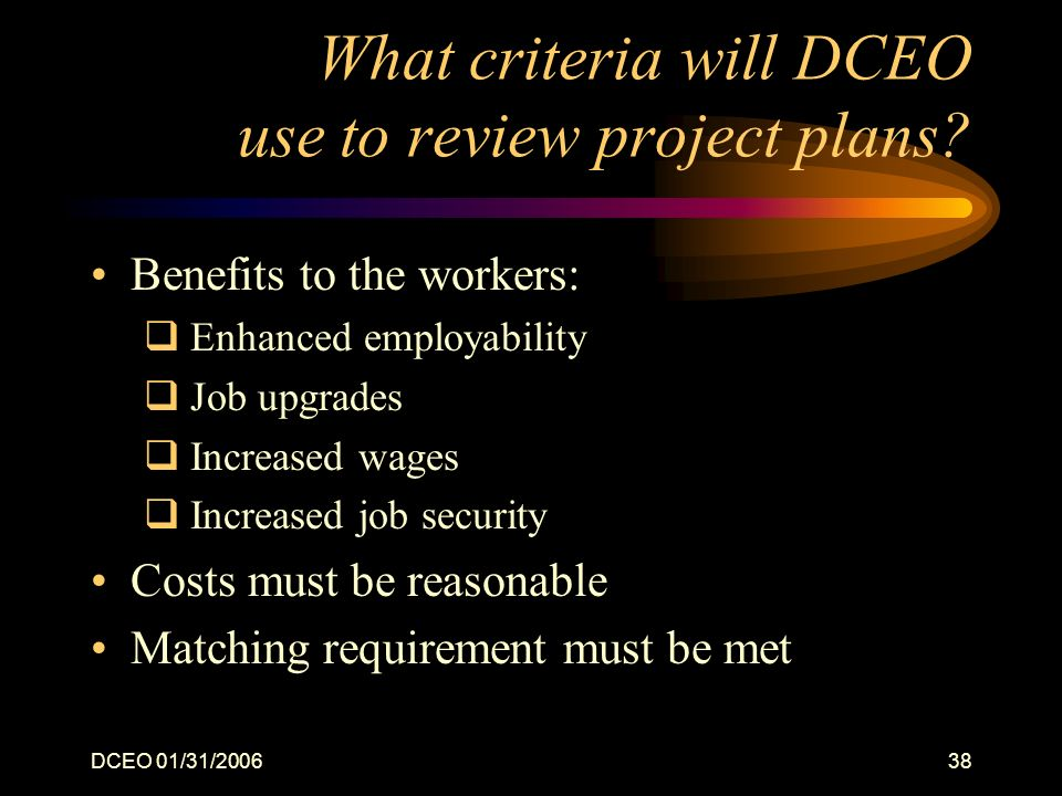 DCEO 01/31/200638 What criteria will DCEO use to review project plans? Benefits to the workers: Enhanced employability Job upgrades Increased wages In