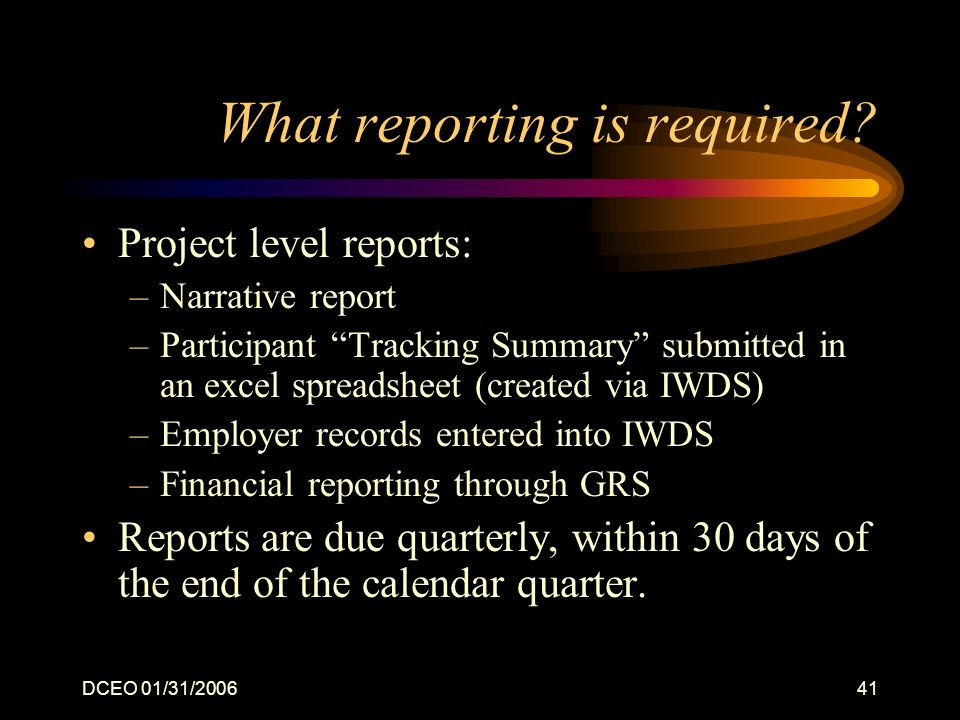 DCEO 01/31/200641 What reporting is required? Project level reports: –Narrative report –Participant Tracking Summary submitted in an excel spreadsheet