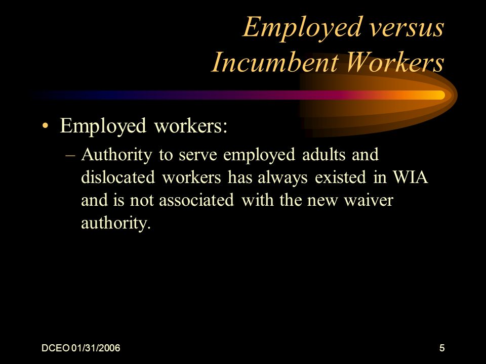 DCEO 01/31/20065 Employed versus Incumbent Workers Employed workers: –Authority to serve employed adults and dislocated workers has always existed in