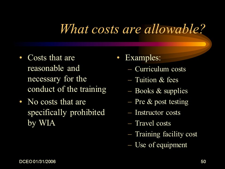 DCEO 01/31/200650 What costs are allowable? Costs that are reasonable and necessary for the conduct of the training No costs that are specifically pro
