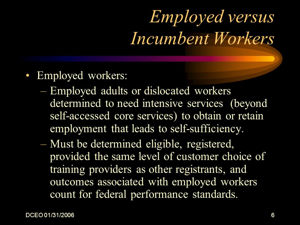 DCEO 01/31/20066 Employed versus Incumbent Workers Employed workers: –Employed adults or dislocated workers determined to need intensive services (beyond self-accessed core services) to obtain or retain employment that leads to self-sufficiency.