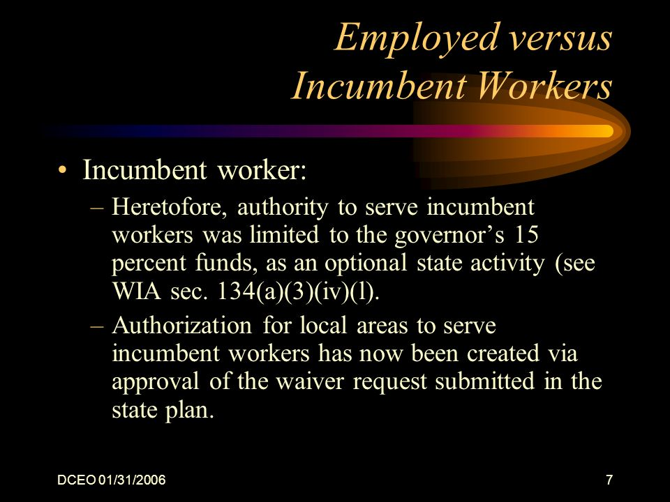 DCEO 01/31/20067 Employed versus Incumbent Workers Incumbent worker: –Heretofore, authority to serve incumbent workers was limited to the governors 15 percent funds, as an optional state activity (see WIA sec.