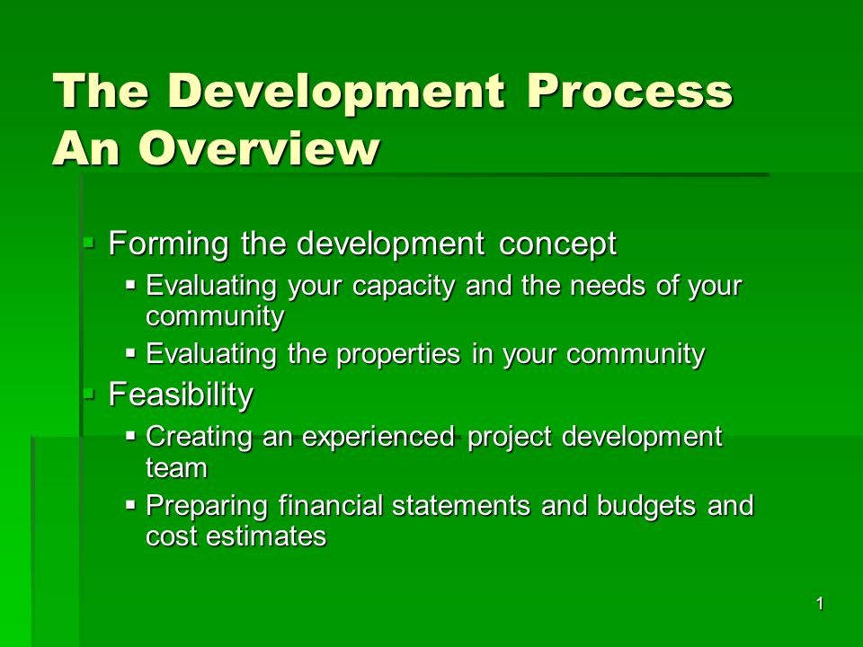 1 The Development Process An Overview Forming the development concept Forming the development concept Evaluating your capacity and the needs of your community Evaluating your capacity and the needs of your community Evaluating the properties in your community Evaluating the properties in your community Feasibility Feasibility Creating an experienced project development team Creating an experienced project development team Preparing financial statements and budgets and cost estimates Preparing financial statements and budgets and cost estimates