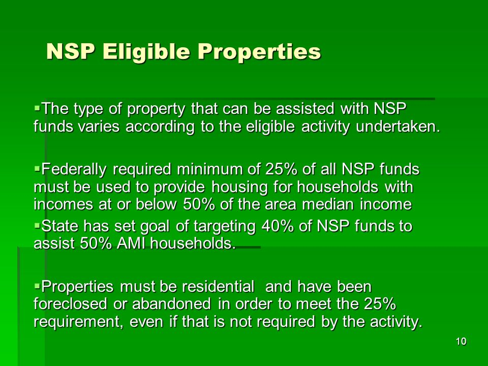 10 NSP Eligible Properties The type of property that can be assisted with NSP funds varies according to the eligible activity undertaken. The type of