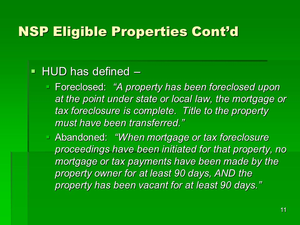 11 NSP Eligible Properties Contd HUD has defined – HUD has defined – Foreclosed: A property has been foreclosed upon at the point under state or local law, the mortgage or tax foreclosure is complete.