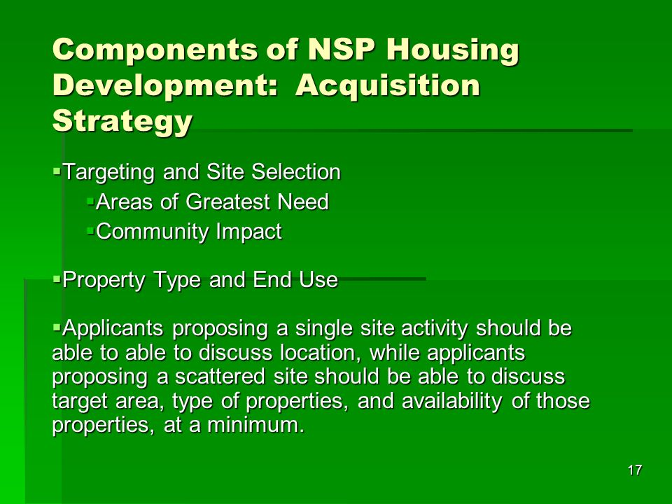 17 Components of NSP Housing Development: Acquisition Strategy Targeting and Site Selection Targeting and Site Selection Areas of Greatest Need Areas of Greatest Need Community Impact Community Impact Property Type and End Use Property Type and End Use Applicants proposing a single site activity should be able to able to discuss location, while applicants proposing a scattered site should be able to discuss target area, type of properties, and availability of those properties, at a minimum.