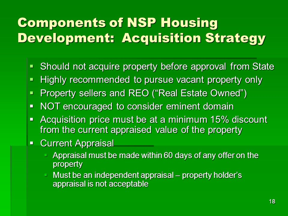 18 Components of NSP Housing Development: Acquisition Strategy Should not acquire property before approval from State Should not acquire property before approval from State Highly recommended to pursue vacant property only Highly recommended to pursue vacant property only Property sellers and REO (Real Estate Owned) Property sellers and REO (Real Estate Owned) NOT encouraged to consider eminent domain NOT encouraged to consider eminent domain Acquisition price must be at a minimum 15% discount from the current appraised value of the property Acquisition price must be at a minimum 15% discount from the current appraised value of the property Current Appraisal Current Appraisal Appraisal must be made within 60 days of any offer on the property Appraisal must be made within 60 days of any offer on the property Must be an independent appraisal – property holders appraisal is not acceptable Must be an independent appraisal – property holders appraisal is not acceptable