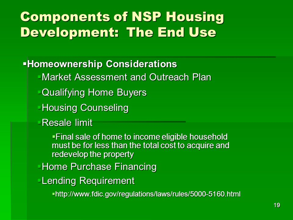 19 Components of NSP Housing Development: The End Use Homeownership Considerations Homeownership Considerations Market Assessment and Outreach Plan Market Assessment and Outreach Plan Qualifying Home Buyers Qualifying Home Buyers Housing Counseling Housing Counseling Resale limit Resale limit Final sale of home to income eligible household must be for less than the total cost to acquire and redevelop the property Final sale of home to income eligible household must be for less than the total cost to acquire and redevelop the property Home Purchase Financing Home Purchase Financing Lending Requirement Lending Requirement http://www.fdic.gov/regulations/laws/rules/5000-5160.html http://www.fdic.gov/regulations/laws/rules/5000-5160.html
