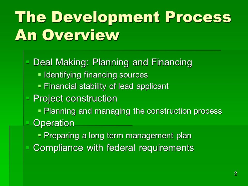 2 The Development Process An Overview Deal Making: Planning and Financing Deal Making: Planning and Financing Identifying financing sources Identifying financing sources Financial stability of lead applicant Financial stability of lead applicant Project construction Project construction Planning and managing the construction process Planning and managing the construction process Operation Operation Preparing a long term management plan Preparing a long term management plan Compliance with federal requirements Compliance with federal requirements