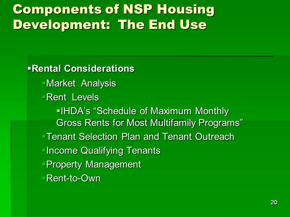 20 Components of NSP Housing Development: The End Use Rental Considerations Rental Considerations Market Analysis Market Analysis Rent Levels Rent Levels IHDAs Schedule of Maximum Monthly Gross Rents for Most Multifamily Programs IHDAs Schedule of Maximum Monthly Gross Rents for Most Multifamily Programs Tenant Selection Plan and Tenant Outreach Tenant Selection Plan and Tenant Outreach Income Qualifying Tenants Income Qualifying Tenants Property Management Property Management Rent-to-Own Rent-to-Own