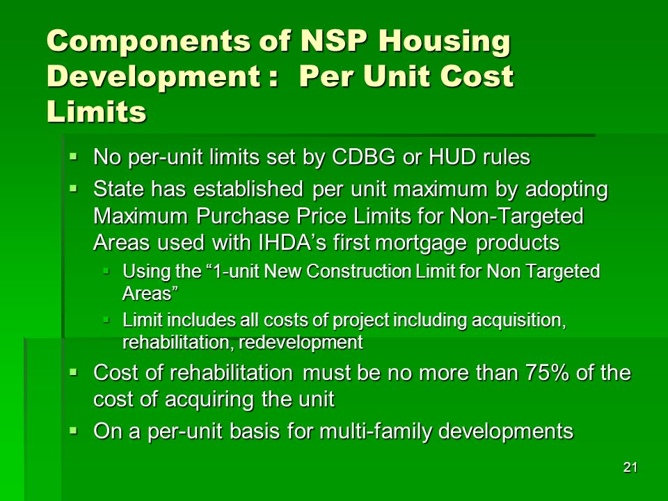 21 Components of NSP Housing Development : Per Unit Cost Limits No per-unit limits set by CDBG or HUD rules No per-unit limits set by CDBG or HUD rules State has established per unit maximum by adopting Maximum Purchase Price Limits for Non-Targeted Areas used with IHDAs first mortgage products State has established per unit maximum by adopting Maximum Purchase Price Limits for Non-Targeted Areas used with IHDAs first mortgage products Using the 1-unit New Construction Limit for Non Targeted Areas Using the 1-unit New Construction Limit for Non Targeted Areas Limit includes all costs of project including acquisition, rehabilitation, redevelopment Limit includes all costs of project including acquisition, rehabilitation, redevelopment Cost of rehabilitation must be no more than 75% of the cost of acquiring the unit Cost of rehabilitation must be no more than 75% of the cost of acquiring the unit On a per-unit basis for multi-family developments On a per-unit basis for multi-family developments