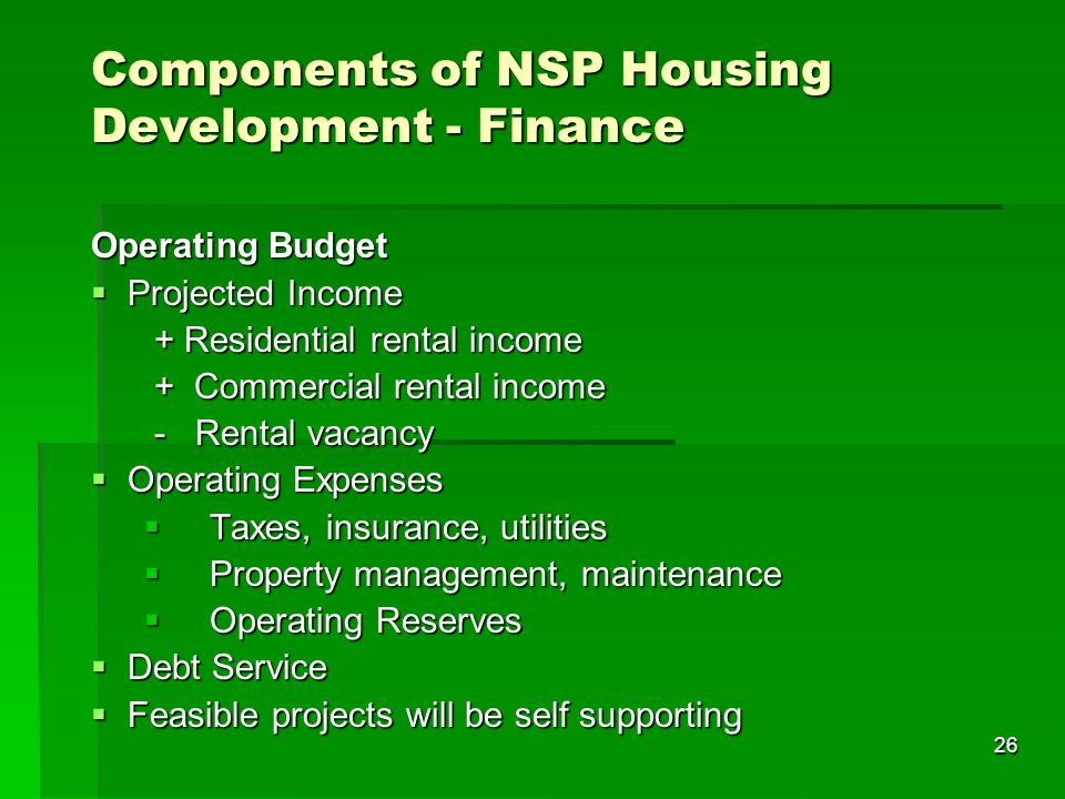 26 Components of NSP Housing Development - Finance Operating Budget Projected Income Projected Income + Residential rental income + Residential rental income + Commercial rental income + Commercial rental income - Rental vacancy - Rental vacancy Operating Expenses Operating Expenses Taxes, insurance, utilities Taxes, insurance, utilities Property management, maintenance Property management, maintenance Operating Reserves Operating Reserves Debt Service Debt Service Feasible projects will be self supporting Feasible projects will be self supporting