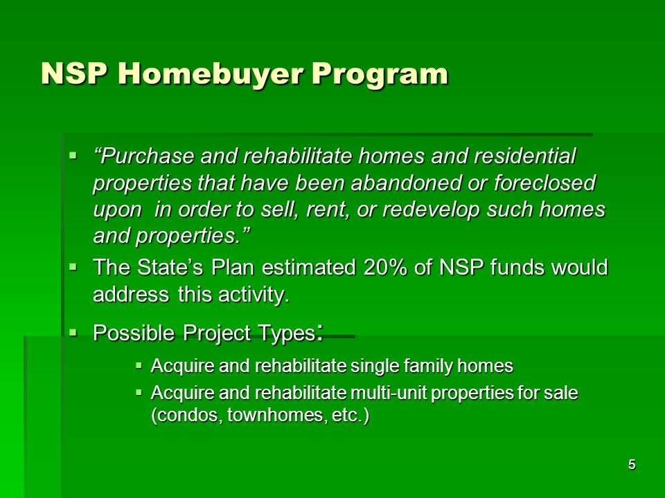 5 NSP Homebuyer Program Purchase and rehabilitate homes and residential properties that have been abandoned or foreclosed upon in order to sell, rent, or redevelop such homes and properties.