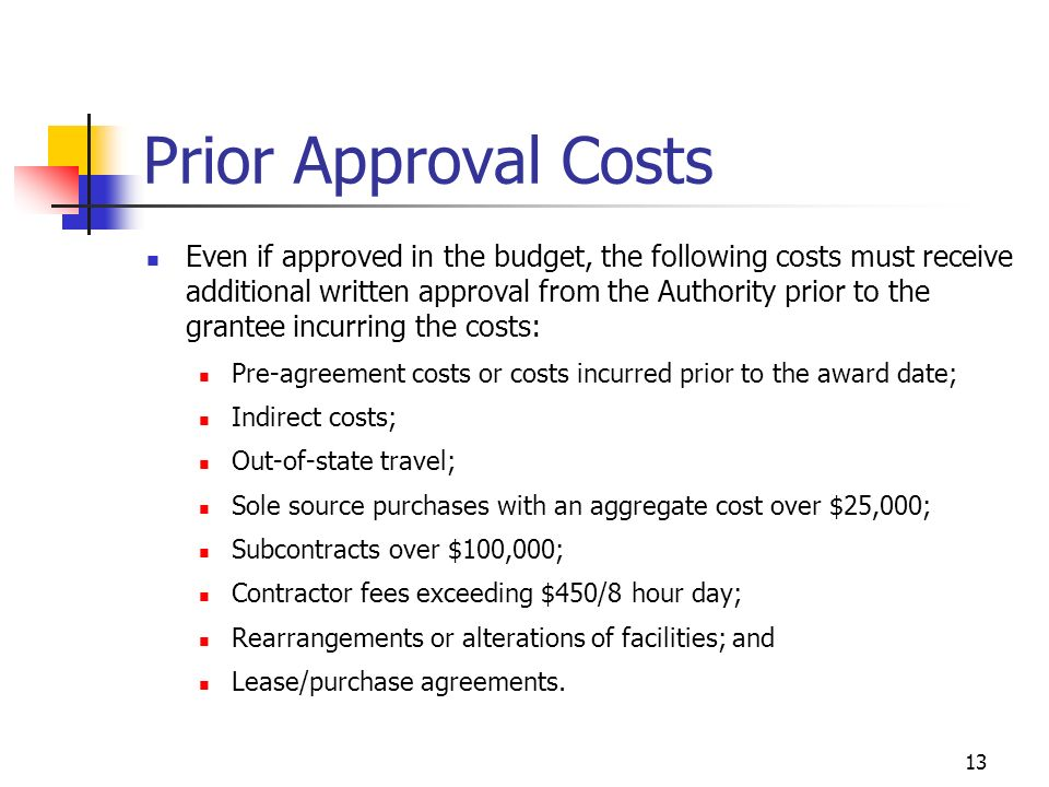 13 Prior Approval Costs Even if approved in the budget, the following costs must receive additional written approval from the Authority prior to the grantee incurring the costs: Pre-agreement costs or costs incurred prior to the award date; Indirect costs; Out-of-state travel; Sole source purchases with an aggregate cost over $25,000; Subcontracts over $100,000; Contractor fees exceeding $450/8 hour day; Rearrangements or alterations of facilities; and Lease/purchase agreements.