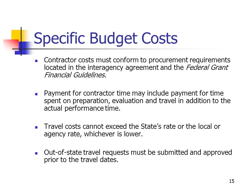 15 Specific Budget Costs Contractor costs must conform to procurement requirements located in the interagency agreement and the Federal Grant Financial Guidelines.