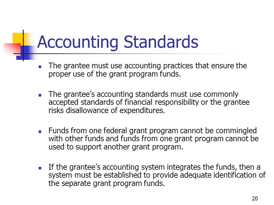 20 Accounting Standards The grantee must use accounting practices that ensure the proper use of the grant program funds.