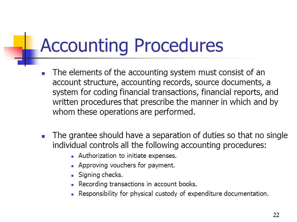 22 Accounting Procedures The elements of the accounting system must consist of an account structure, accounting records, source documents, a system for coding financial transactions, financial reports, and written procedures that prescribe the manner in which and by whom these operations are performed.