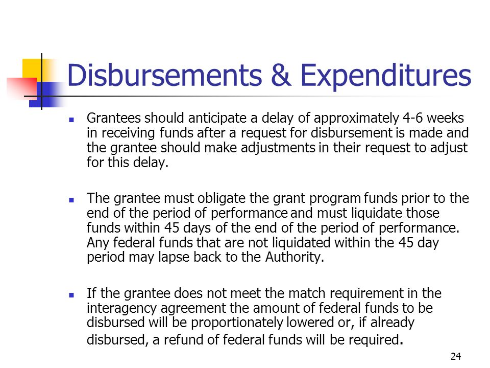 24 Disbursements & Expenditures Grantees should anticipate a delay of approximately 4-6 weeks in receiving funds after a request for disbursement is made and the grantee should make adjustments in their request to adjust for this delay.