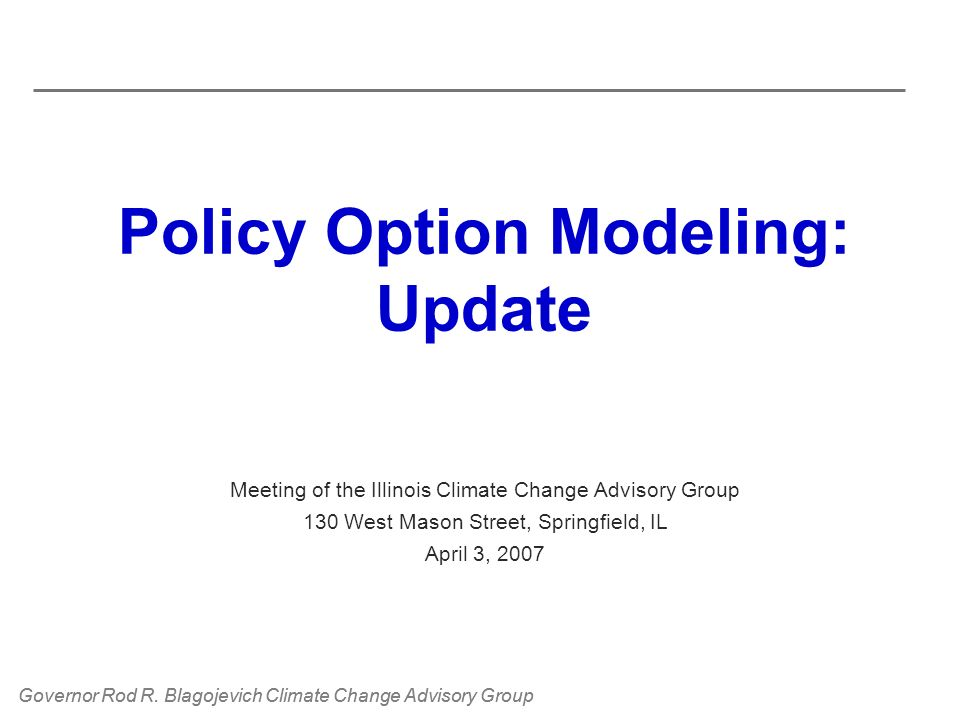 Governor Rod R. Blagojevich Climate Change Advisory Group Policy Option Modeling: Update Meeting of the Illinois Climate Change Advisory Group 130 Wes