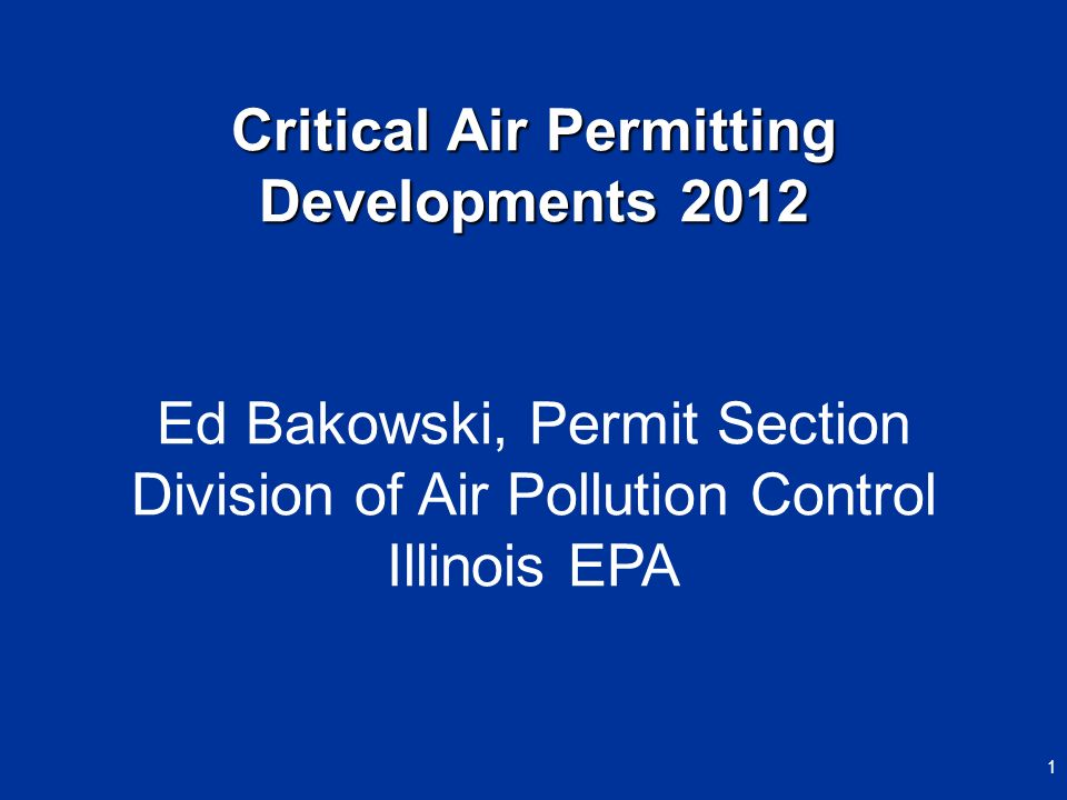 Ed Bakowski, Permit Section Division of Air Pollution Control Illinois EPA Critical Air Permitting Developments 2012 1