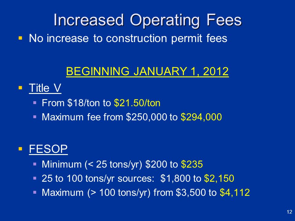 Increased Operating Fees No increase to construction permit fees BEGINNING JANUARY 1, 2012 Title V From $18/ton to $21.50/ton Maximum fee from $250,00