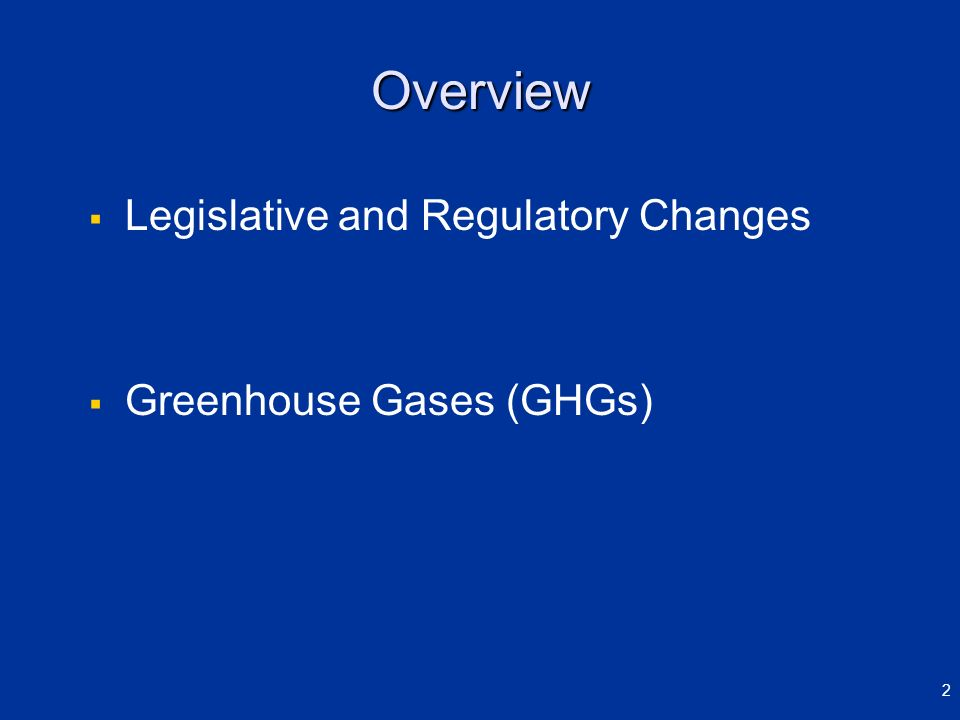 Overview Legislative and Regulatory Changes Greenhouse Gases (GHGs) 2
