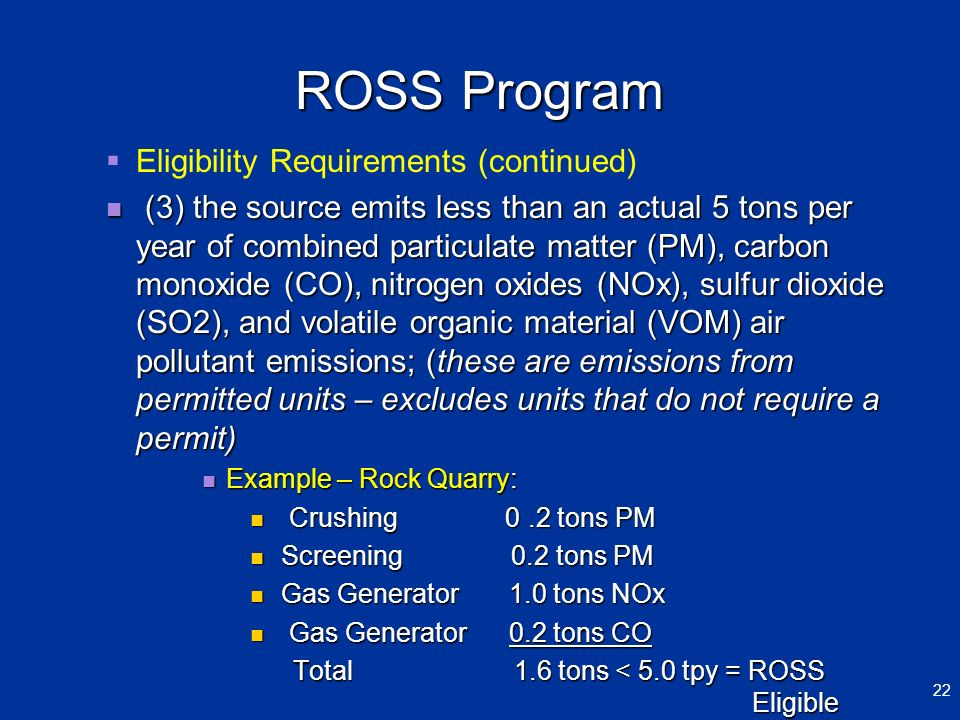 ROSS Program Eligibility Requirements (continued) (3) the source emits less than an actual 5 tons per year of combined particulate matter (PM), carbon