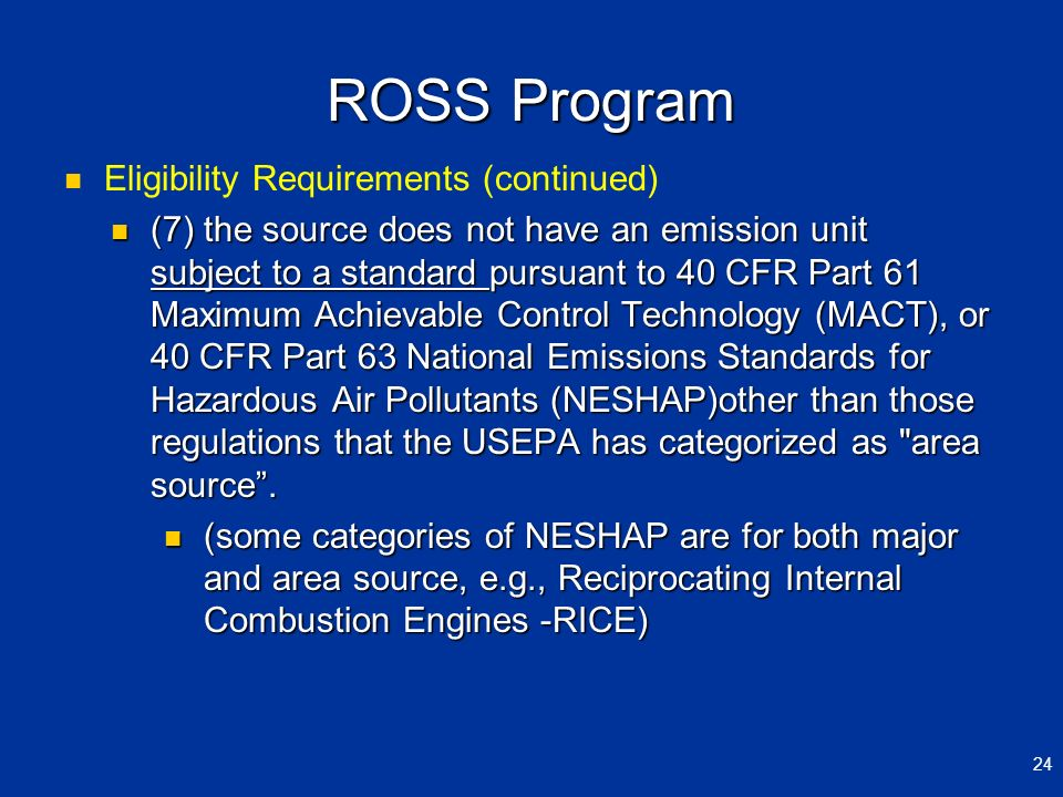ROSS Program Eligibility Requirements (continued) (7) the source does not have an emission unit subject to a standard pursuant to 40 CFR Part 61 Maxim