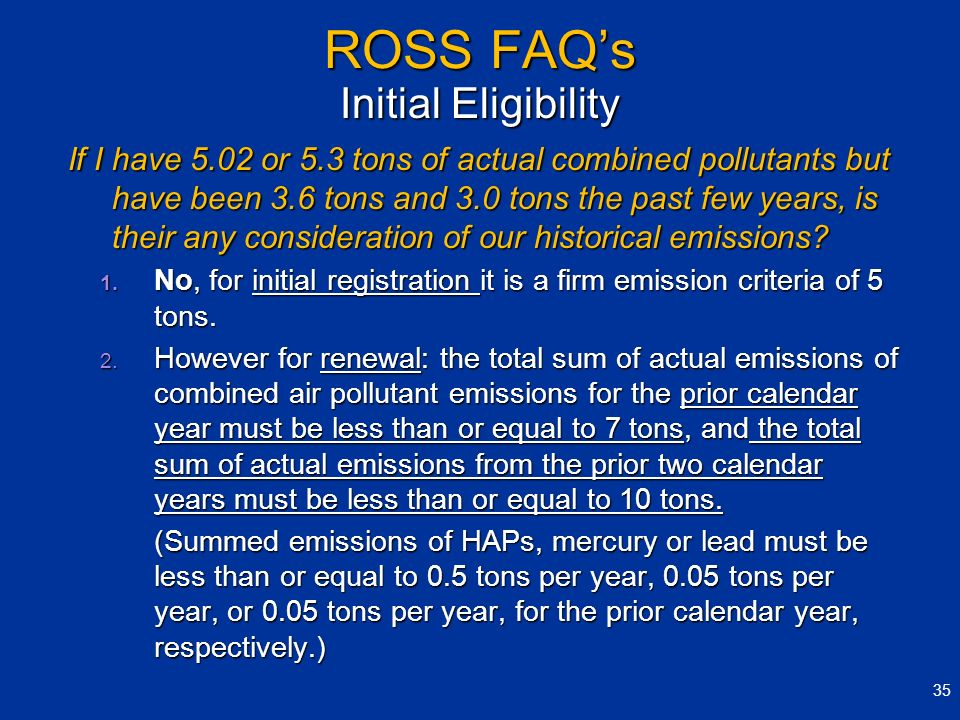 ROSS FAQs Initial Eligibility If I have 5.02 or 5.3 tons of actual combined pollutants but have been 3.6 tons and 3.0 tons the past few years, is thei