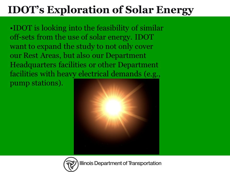 IDOTs Exploration of Solar Energy IDOT is looking into the feasibility of similar off-sets from the use of solar energy. IDOT want to expand the study