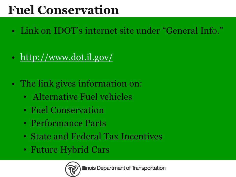 Fuel Conservation Link on IDOTs internet site under General Info. http://www.dot.il.gov/ The link gives information on: Alternative Fuel vehicles Fuel