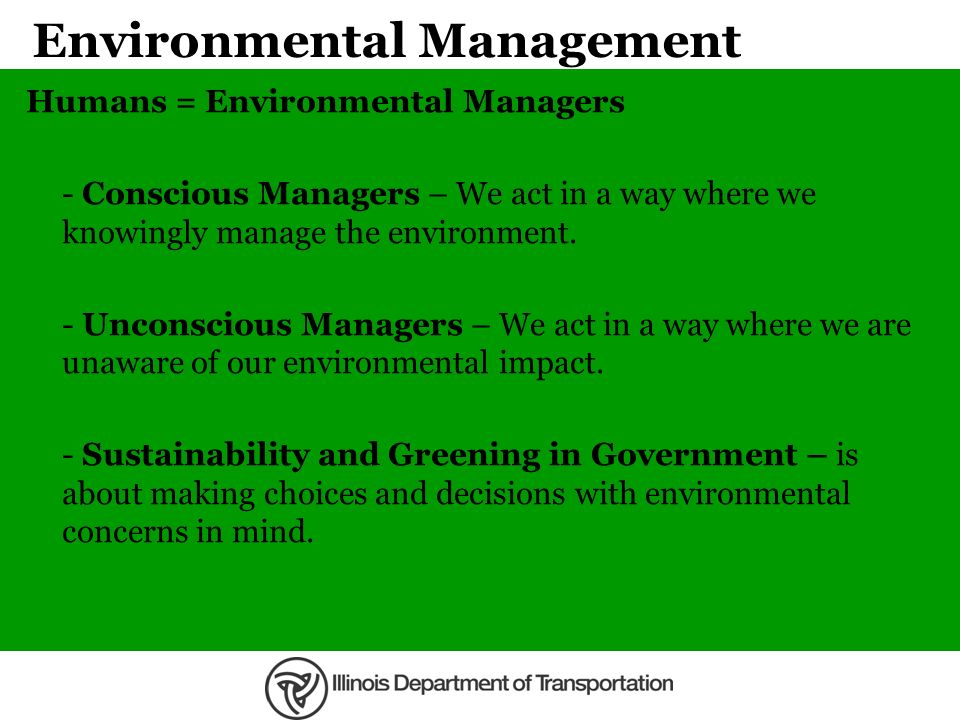 Environmental Management Humans = Environmental Managers - Conscious Managers – We act in a way where we knowingly manage the environment. - Unconscio