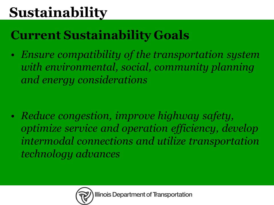 Sustainability Current Sustainability Goals Ensure compatibility of the transportation system with environmental, social, community planning and energ