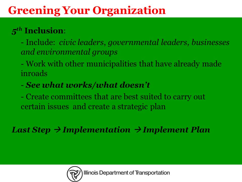 Greening Your Organization 5 th Inclusion: - Include: civic leaders, governmental leaders, businesses and environmental groups - Work with other munic