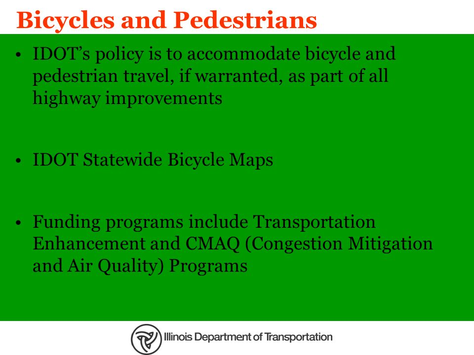 Bicycles and Pedestrians IDOTs policy is to accommodate bicycle and pedestrian travel, if warranted, as part of all highway improvements IDOT Statewid