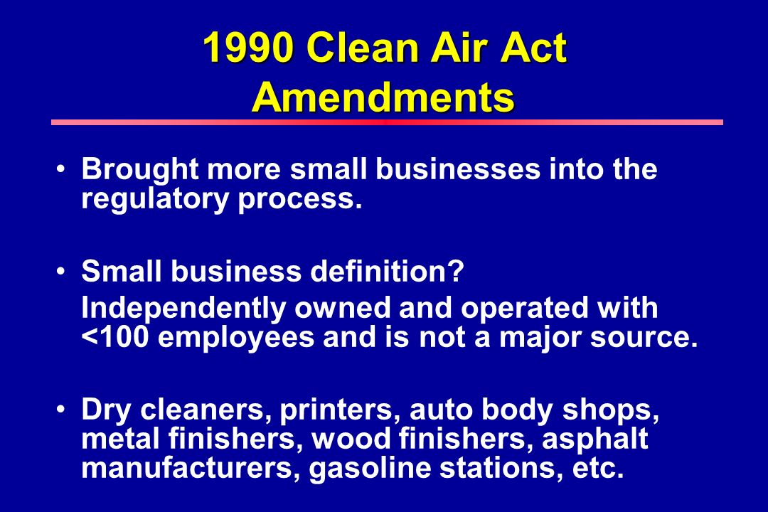 1990 Clean Air Act Amendments Brought more small businesses into the regulatory process.