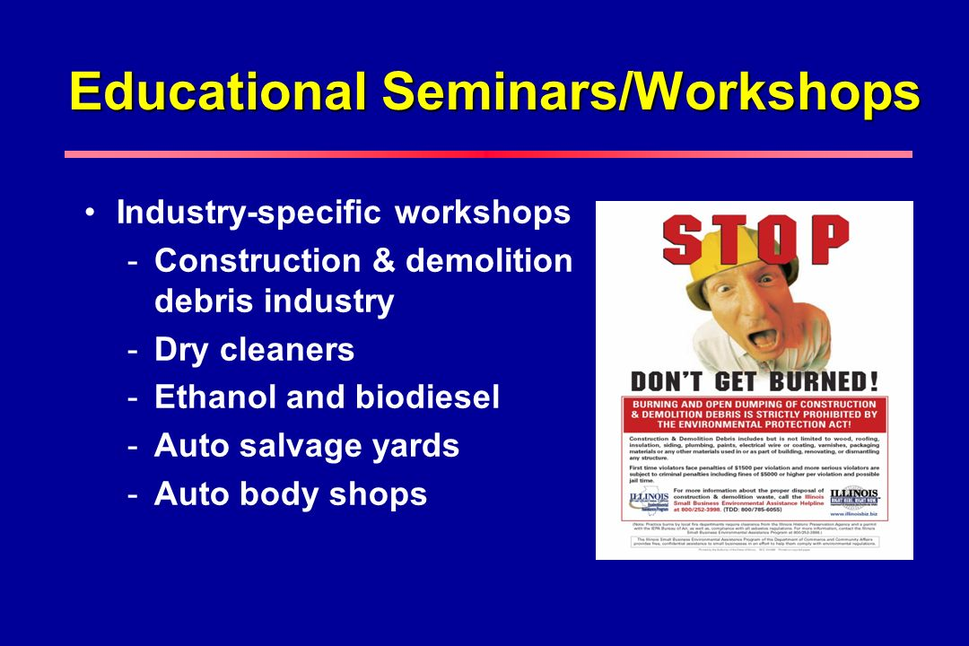 Educational Seminars/Workshops Industry-specific workshops -Construction & demolition debris industry -Dry cleaners -Ethanol and biodiesel -Auto salva