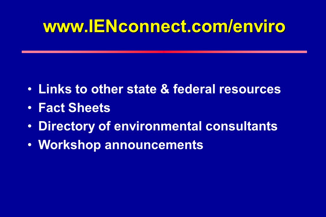 www.IENconnect.com/enviro Links to other state & federal resources Fact Sheets Directory of environmental consultants Workshop announcements