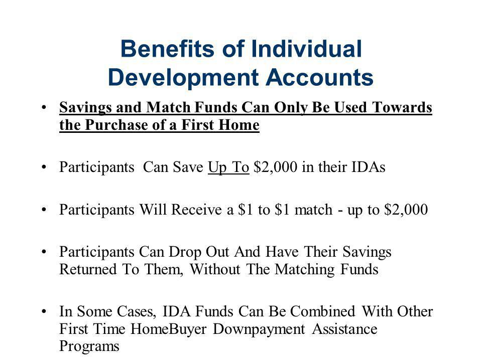 Benefits of Individual Development Accounts Savings and Match Funds Can Only Be Used Towards the Purchase of a First Home Participants Can Save Up To $2,000 in their IDAs Participants Will Receive a $1 to $1 match - up to $2,000 Participants Can Drop Out And Have Their Savings Returned To Them, Without The Matching Funds In Some Cases, IDA Funds Can Be Combined With Other First Time HomeBuyer Downpayment Assistance Programs