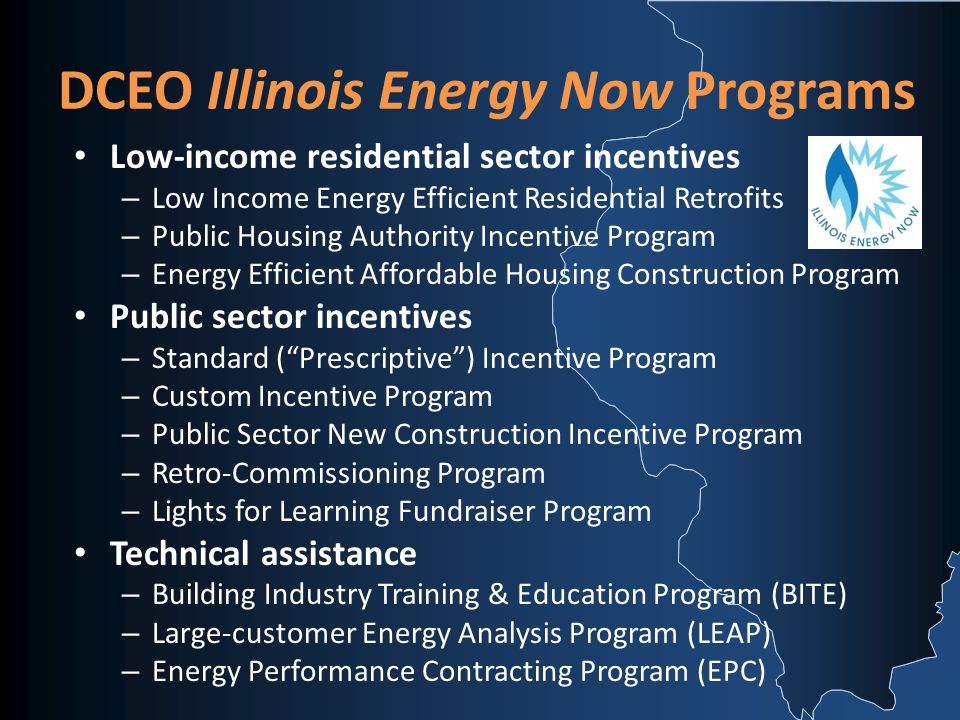 DCEO Illinois Energy Now Programs Low-income residential sector incentives – Low Income Energy Efficient Residential Retrofits – Public Housing Authority Incentive Program – Energy Efficient Affordable Housing Construction Program Public sector incentives – Standard (Prescriptive) Incentive Program – Custom Incentive Program – Public Sector New Construction Incentive Program – Retro-Commissioning Program – Lights for Learning Fundraiser Program Technical assistance – Building Industry Training & Education Program (BITE) – Large-customer Energy Analysis Program (LEAP) – Energy Performance Contracting Program (EPC)