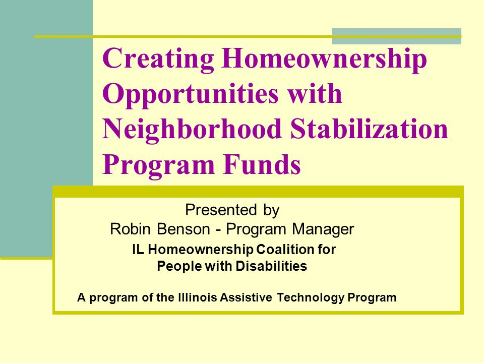 Creating Homeownership Opportunities with Neighborhood Stabilization Program Funds Presented by Robin Benson - Program Manager IL Homeownership Coalit