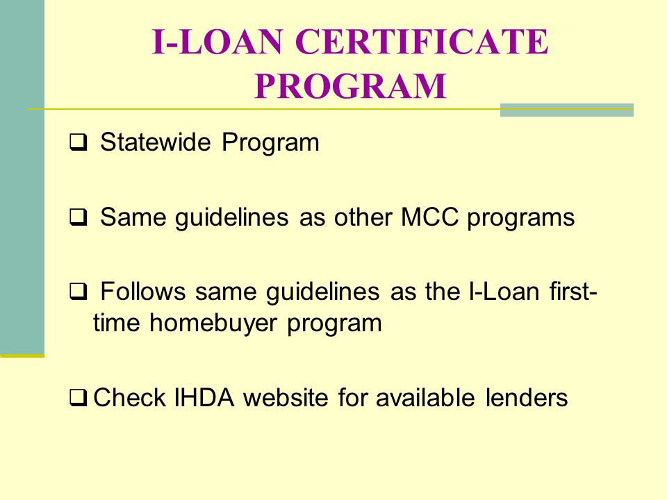 I-LOAN CERTIFICATE PROGRAM Statewide Program Same guidelines as other MCC programs Follows same guidelines as the I-Loan first- time homebuyer program
