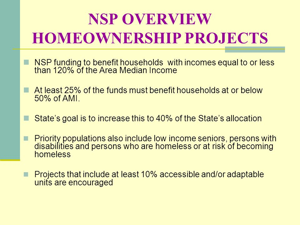 NSP OVERVIEW HOMEOWNERSHIP PROJECTS NSP funding to benefit households with incomes equal to or less than 120% of the Area Median Income At least 25% o