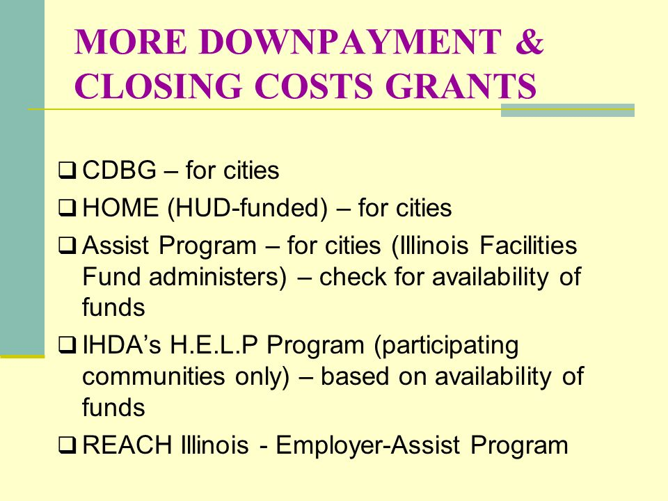 MORE DOWNPAYMENT & CLOSING COSTS GRANTS CDBG – for cities HOME (HUD-funded) – for cities Assist Program – for cities (Illinois Facilities Fund adminis