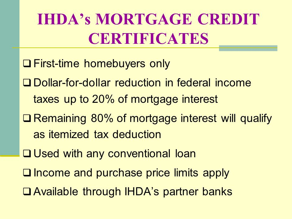 IHDAs MORTGAGE CREDIT CERTIFICATES First-time homebuyers only Dollar-for-dollar reduction in federal income taxes up to 20% of mortgage interest Remai