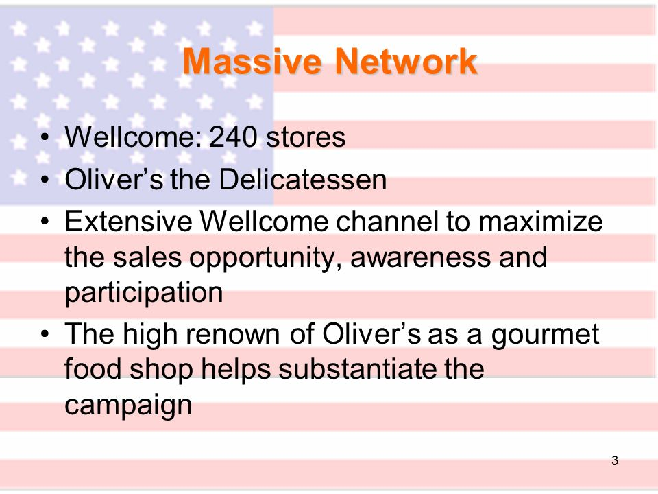 3 Wellcome: 240 stores Olivers the Delicatessen Extensive Wellcome channel to maximize the sales opportunity, awareness and participation The high renown of Olivers as a gourmet food shop helps substantiate the campaign Massive Network