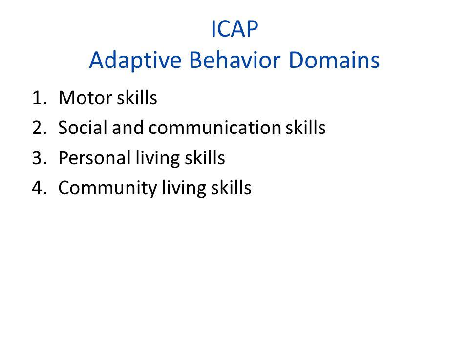 ICAP Adaptive Behavior Domains 1.Motor skills 2.Social and communication skills 3.Personal living skills 4.Community living skills
