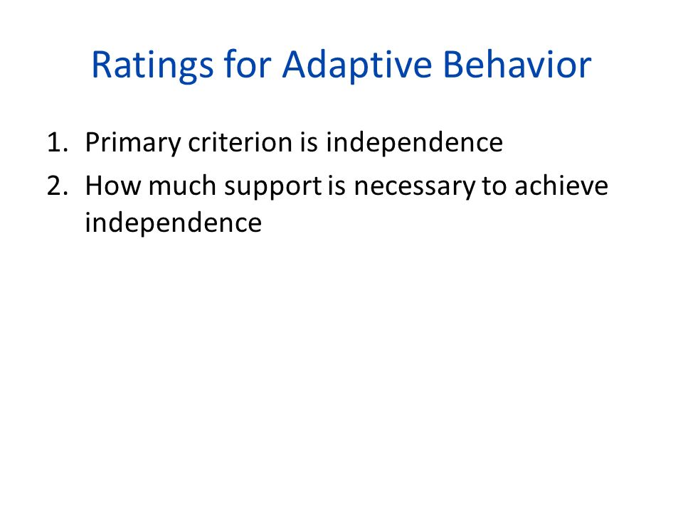 Ratings for Adaptive Behavior 1.Primary criterion is independence 2.How much support is necessary to achieve independence