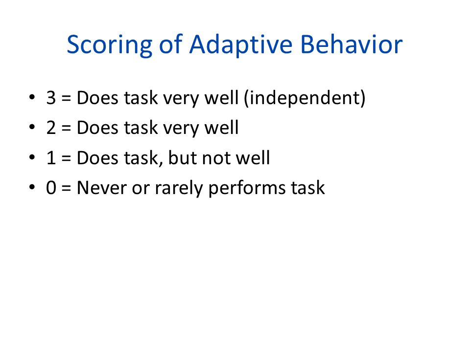 Scoring of Adaptive Behavior 3 = Does task very well (independent) 2 = Does task very well 1 = Does task, but not well 0 = Never or rarely performs ta